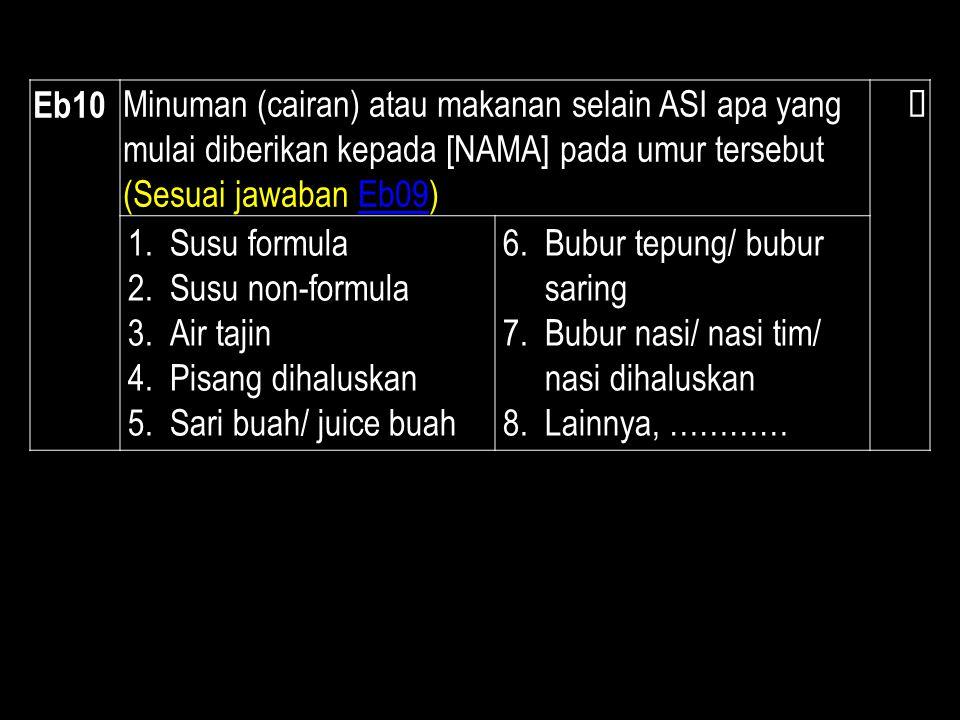 Eb10 Minuman (cairan) atau makanan selain ASI apa yang mulai diberikan kepada [NAMA] pada umur tersebut (Sesuai jawaban Eb09)